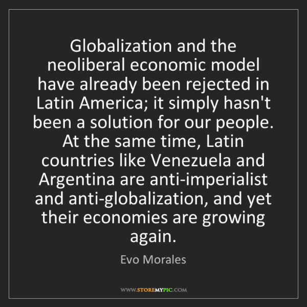 Evo Morales: Globalization and the neoliberal economic model have...