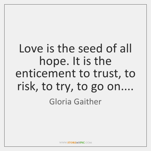 Love is the seed of all hope. It is the enticement to ...
