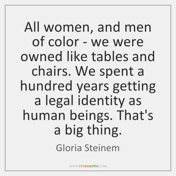 All women, and men of color - we were owned like tables ...