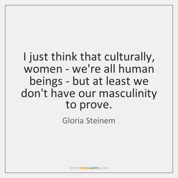 I just think that culturally, women - we're all human beings - ...