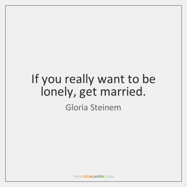 If you really want to be lonely, get married.