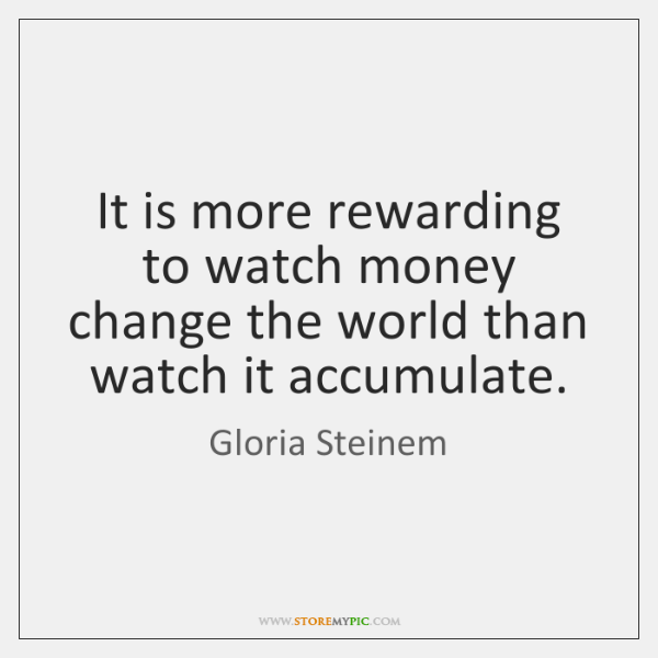 It is more rewarding to watch money change the world than watch ...