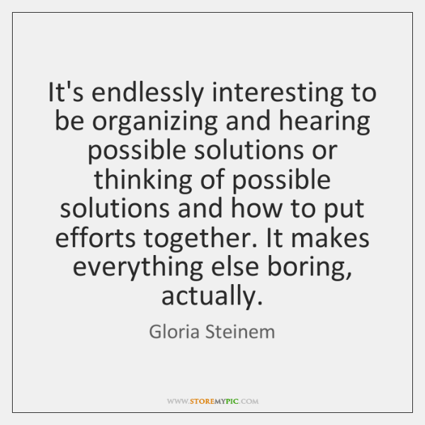 It's endlessly interesting to be organizing and hearing possible solutions or thinking ...