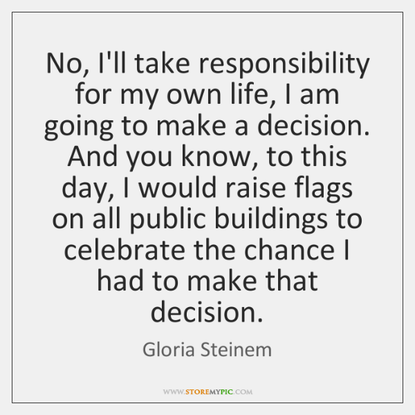 No, I'll take responsibility for my own life, I am going to ...