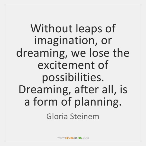 Without leaps of imagination, or dreaming, we lose the excitement of possibilities. ...