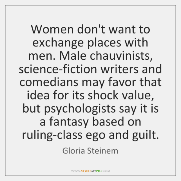 Women don't want to exchange places with men. Male chauvinists, science-fiction writers ...