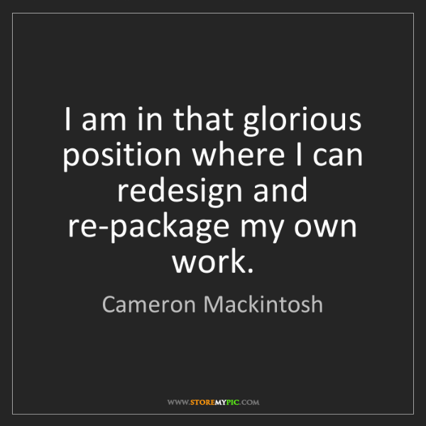 Cameron Mackintosh: I am in that glorious position where I can redesign and...