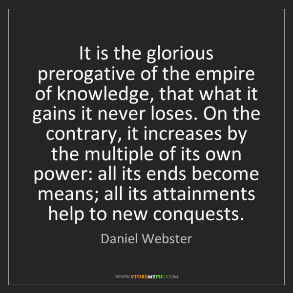 Daniel Webster: It is the glorious prerogative of the empire of knowledge,...