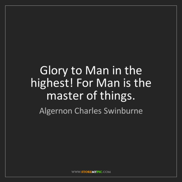 Algernon Charles Swinburne: Glory to Man in the highest! For Man is the master of...