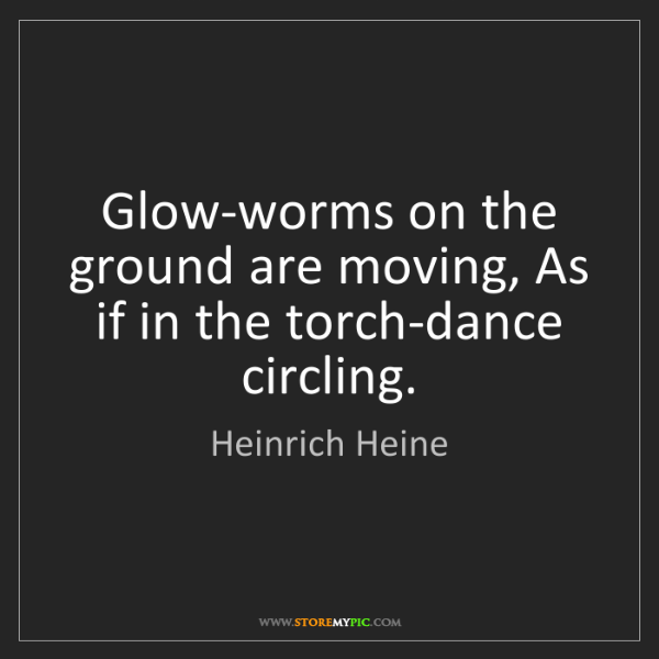 Heinrich Heine: Glow-worms on the ground are moving, As if in the torch-dance...