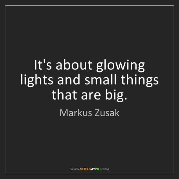 Markus Zusak: It's about glowing lights and small things that are big.