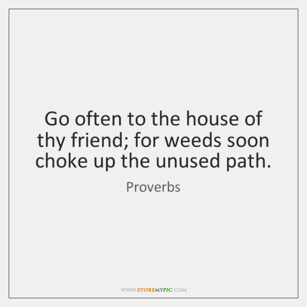 Go often to the house of thy friend; for weeds soon choke ...