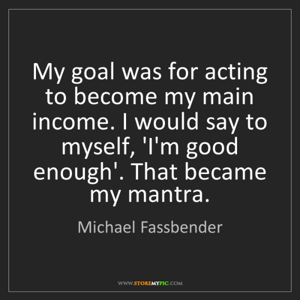 Michael Fassbender: My goal was for acting to become my main income. I would...
