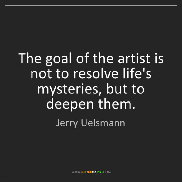 Jerry Uelsmann: The goal of the artist is not to resolve life's mysteries,...
