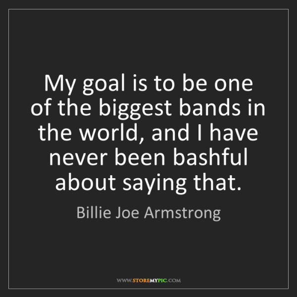 Billie Joe Armstrong: My goal is to be one of the biggest bands in the world,...