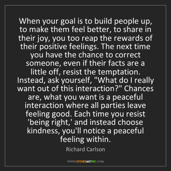 Richard Carlson: When your goal is to build people up, to make them feel...