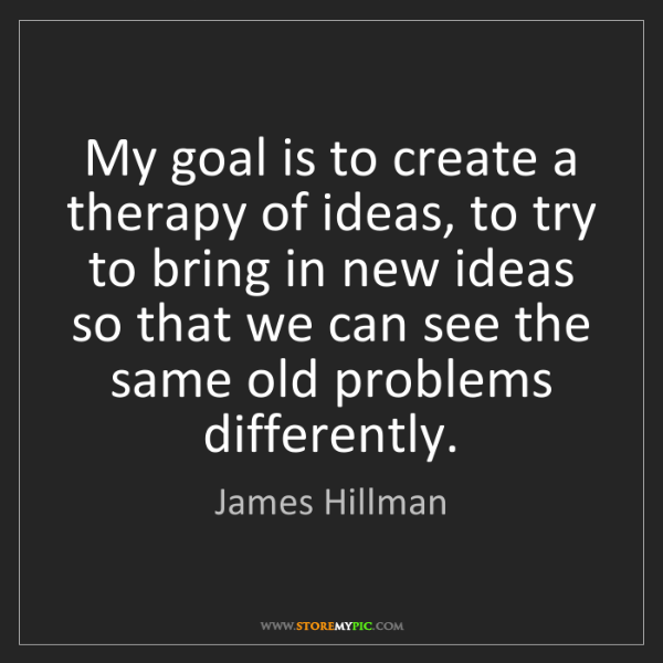James Hillman: My goal is to create a therapy of ideas, to try to bring...
