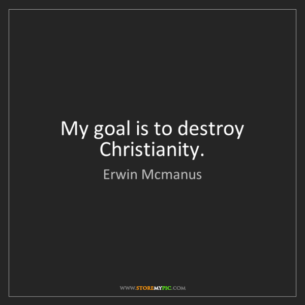Erwin Mcmanus: My goal is to destroy Christianity.