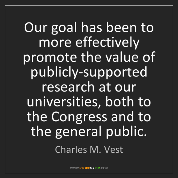 Charles M. Vest: Our goal has been to more effectively promote the value...