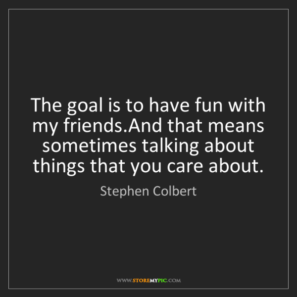 Stephen Colbert: The goal is to have fun with my friends.And that means...
