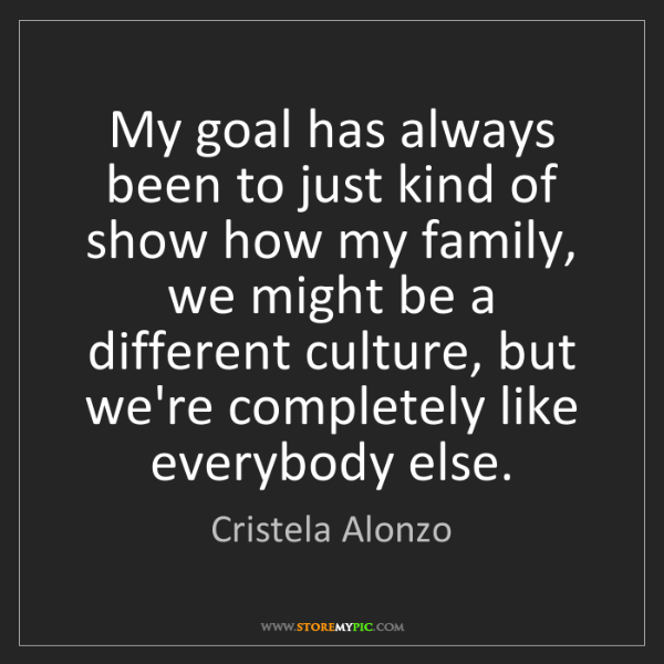 Cristela Alonzo: My goal has always been to just kind of show how my family,...