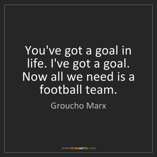 Groucho Marx: You've got a goal in life. I've got a goal. Now all we...