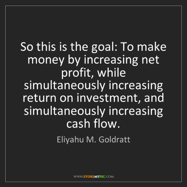 Eliyahu M. Goldratt: So this is the goal: To make money by increasing net...