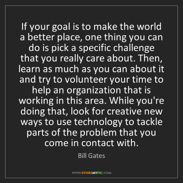 Bill Gates: If your goal is to make the world a better place, one...