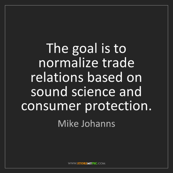 Mike Johanns: The goal is to normalize trade relations based on sound...