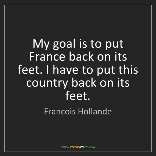 Francois Hollande: My goal is to put France back on its feet. I have to...