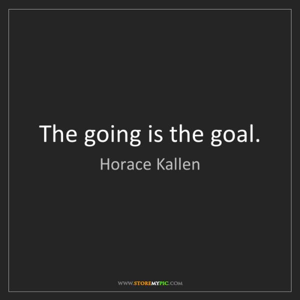 Horace Kallen: The going is the goal.