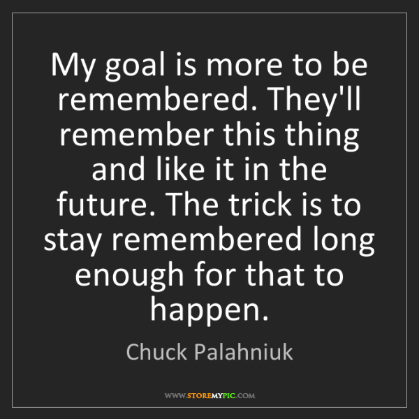 Chuck Palahniuk: My goal is more to be remembered. They'll remember this...