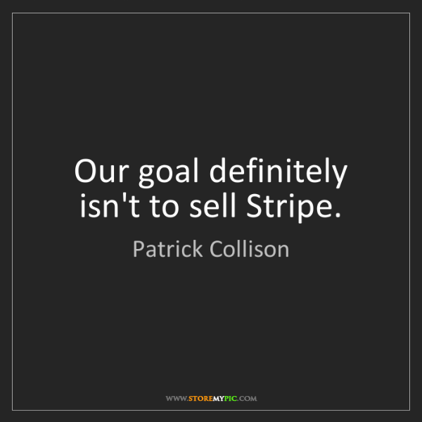 Patrick Collison: Our goal definitely isn't to sell Stripe.