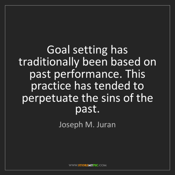 Joseph M. Juran: Goal setting has traditionally been based on past performance....
