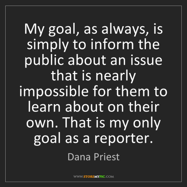 Dana Priest: My goal, as always, is simply to inform the public about...