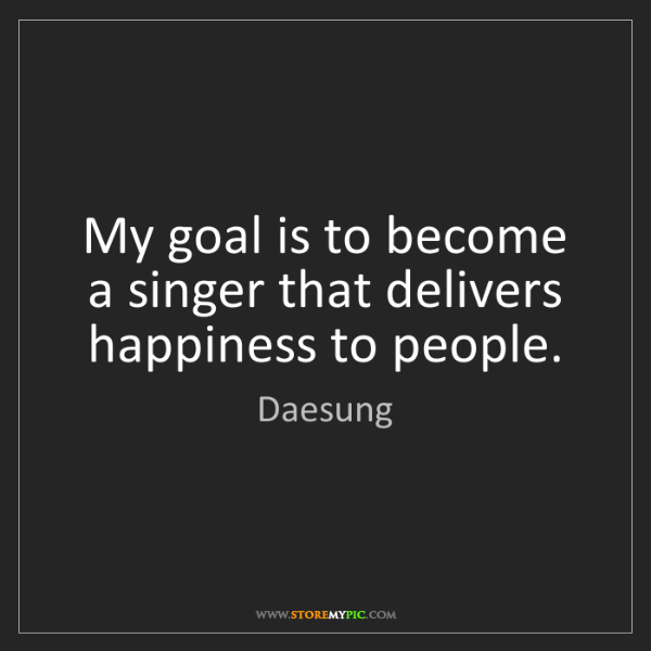Daesung: My goal is to become a singer that delivers happiness...