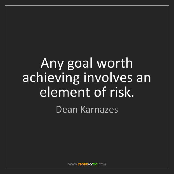 Dean Karnazes: Any goal worth achieving involves an element of risk.