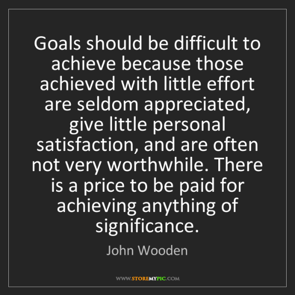 John Wooden: Goals should be difficult to achieve because those achieved...