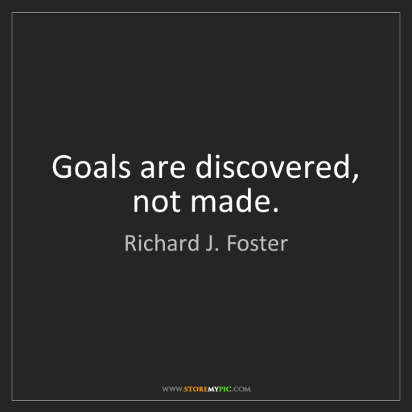 Richard J. Foster: Goals are discovered, not made.