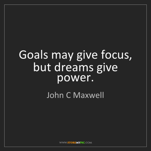 John C Maxwell: Goals may give focus, but dreams give power.