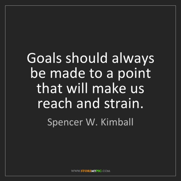 Spencer W. Kimball: Goals should always be made to a point that will make...