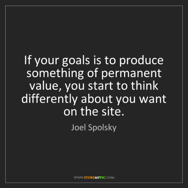 Joel Spolsky: If your goals is to produce something of permanent value,...