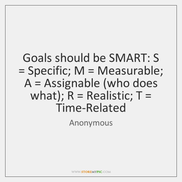 Goals should be SMART: S = Specific; M = Measurable; A = Assignable (who does ...