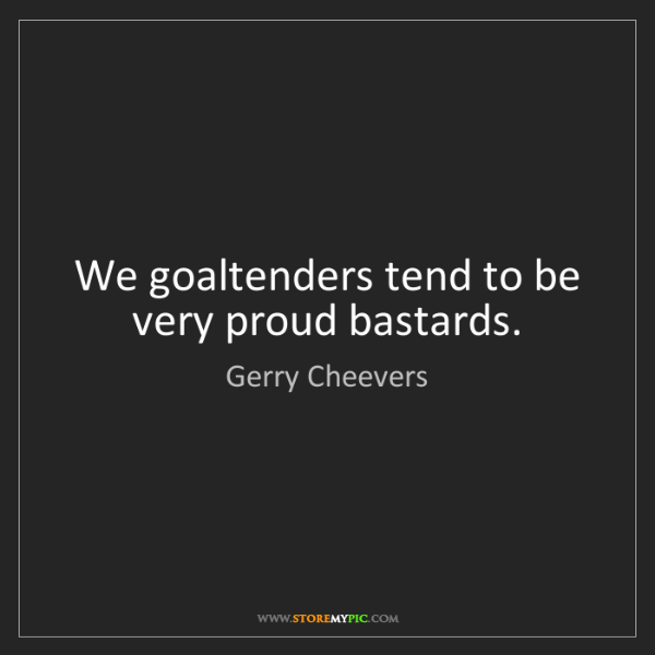 Gerry Cheevers: We goaltenders tend to be very proud bastards.