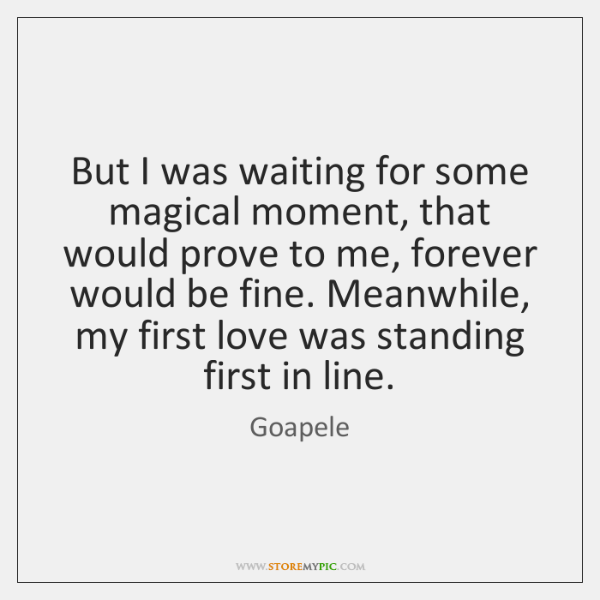 But I was waiting for some magical moment, that would prove to ...