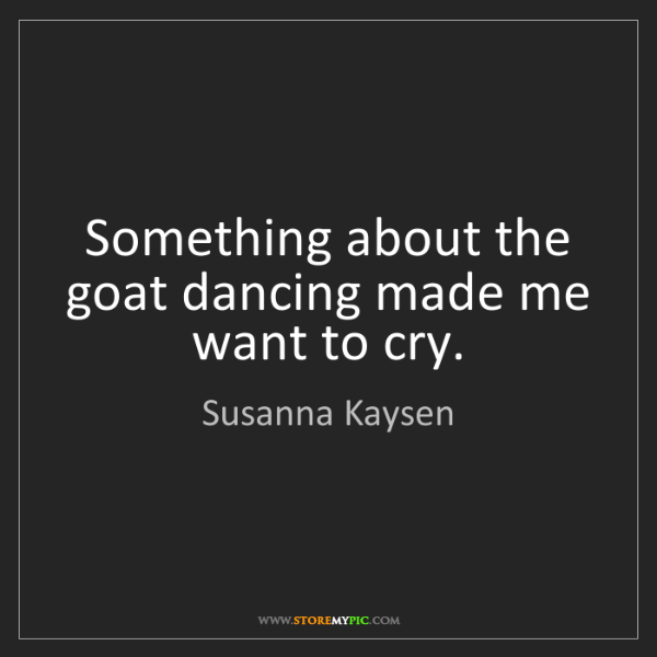 Susanna Kaysen: Something about the goat dancing made me want to cry.
