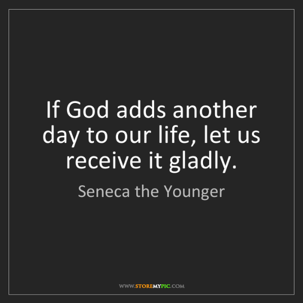 Seneca the Younger: If God adds another day to our life, let us receive it...