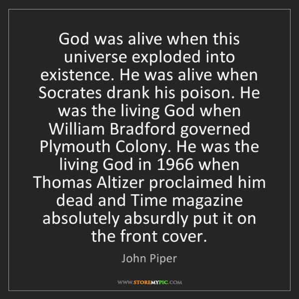 John Piper: God was alive when this universe exploded into existence....