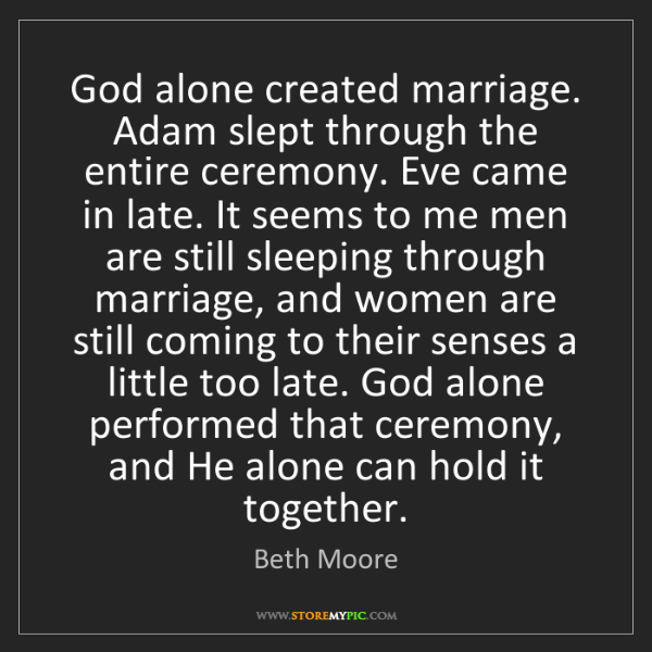 Beth Moore: God alone created marriage. Adam slept through the entire...