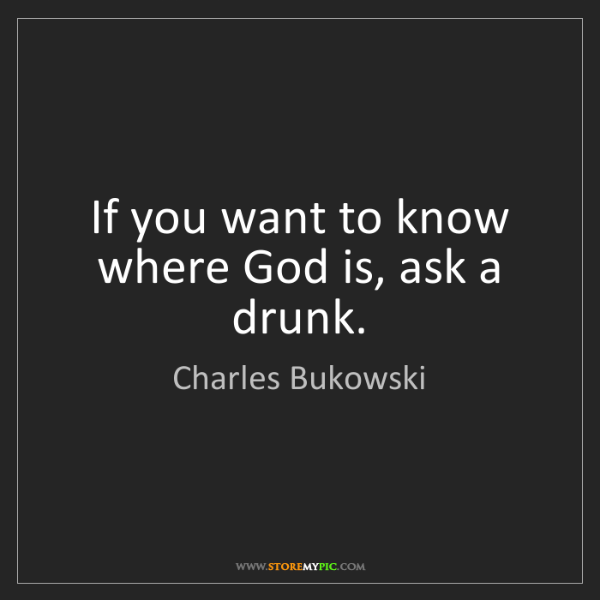 Charles Bukowski: If you want to know where God is, ask a drunk.